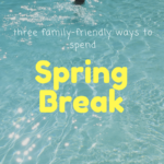Three Family Friendly Ways To Spend Spring Break
